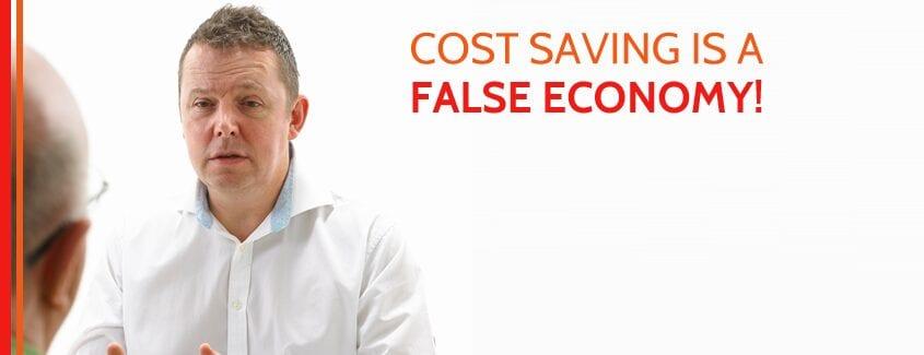 Cost saving is a false economy!